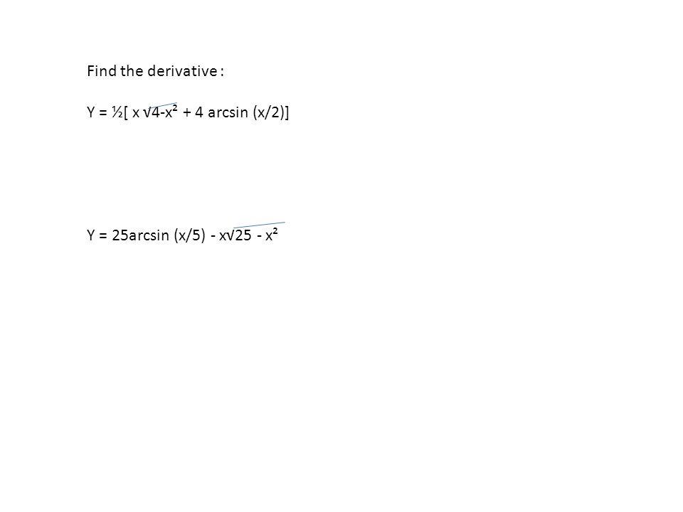 Find the derivative : Y = ½[ x √4-x² + 4 arcsin (x/2)] Y = 25arcsin (x/5) - x√25 - x²