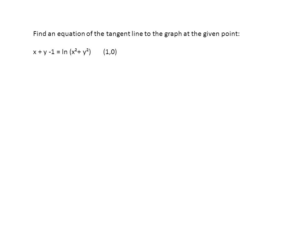 Find an equation of the tangent line to the graph at the given point: x + y -1 = ln (x²+ y²) (1,0)