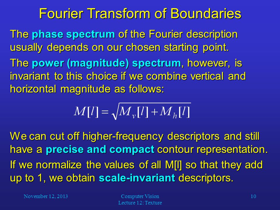 November 12, 2013Computer Vision Lecture 12: Texture 10 Fourier Transform of Boundaries The phase spectrum of the Fourier description usually depends