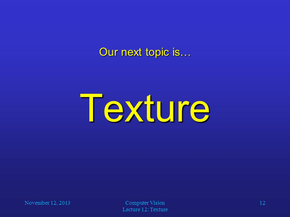 November 12, 2013Computer Vision Lecture 12: Texture 12 Our next topic is… Texture