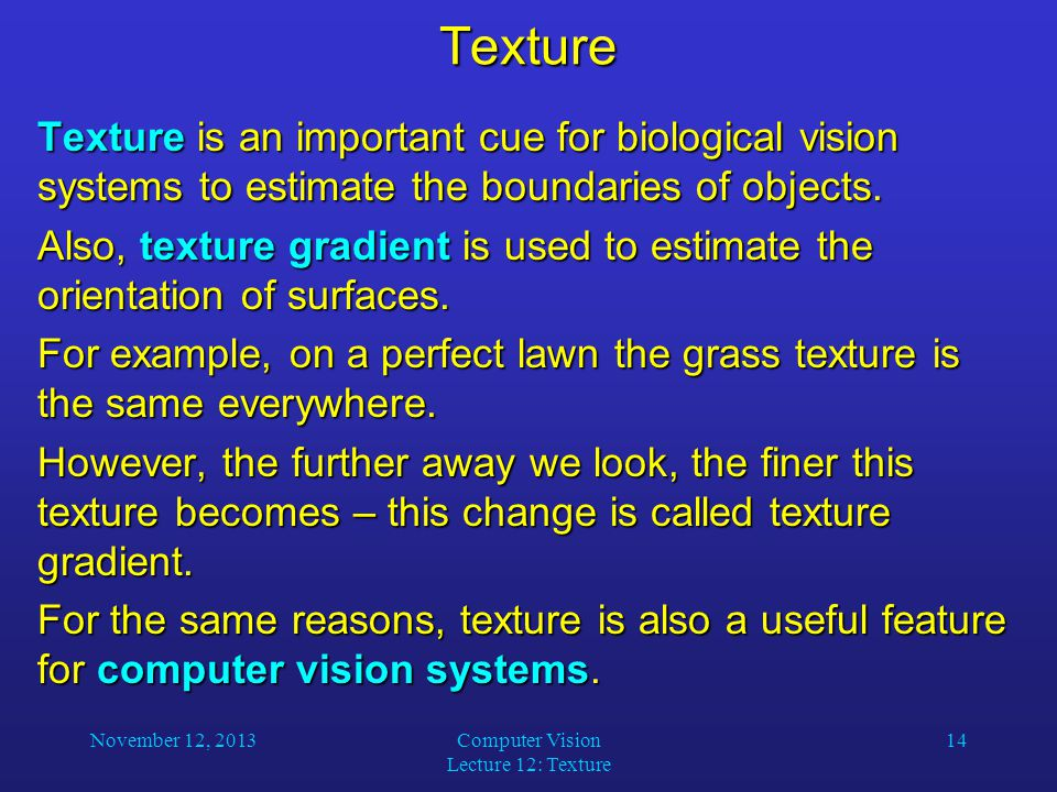 November 12, 2013Computer Vision Lecture 12: Texture 14Texture Texture is an important cue for biological vision systems to estimate the boundaries of