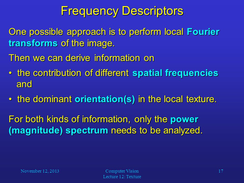 November 12, 2013Computer Vision Lecture 12: Texture 17 Frequency Descriptors One possible approach is to perform local Fourier transforms of the image.