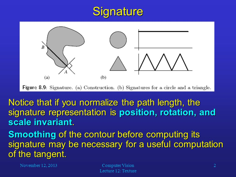 November 12, 2013Computer Vision Lecture 12: Texture 2Signature Notice that if you normalize the path length, the signature representation is position, rotation, and scale invariant.