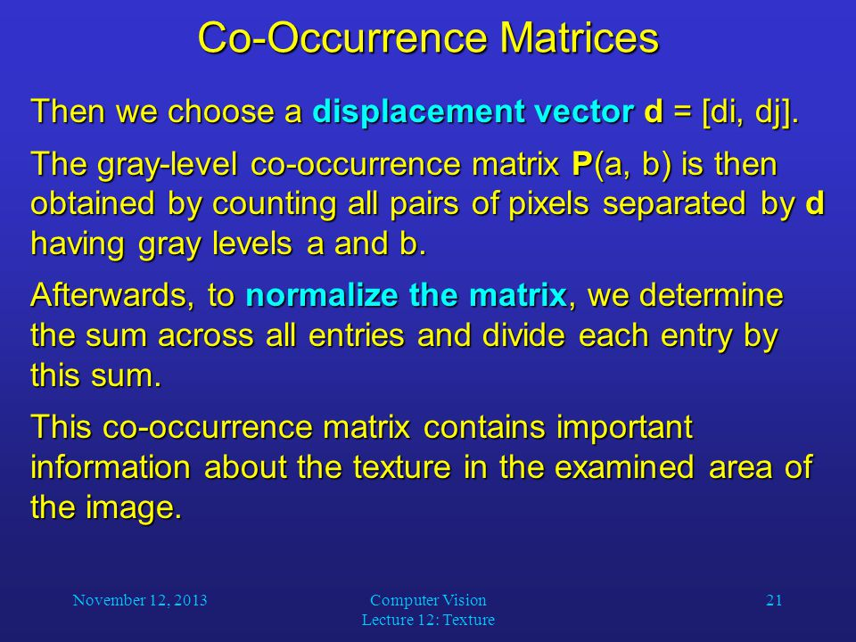 November 12, 2013Computer Vision Lecture 12: Texture 21 Co-Occurrence Matrices Then we choose a displacement vector d = [di, dj]. The gray-level co-oc