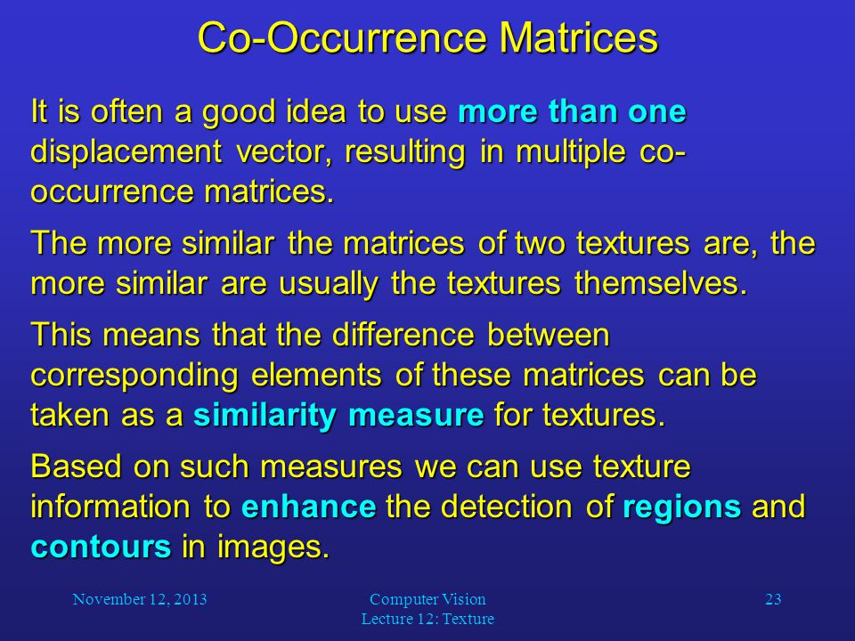 November 12, 2013Computer Vision Lecture 12: Texture 23 Co-Occurrence Matrices It is often a good idea to use more than one displacement vector, resulting in multiple co- occurrence matrices.