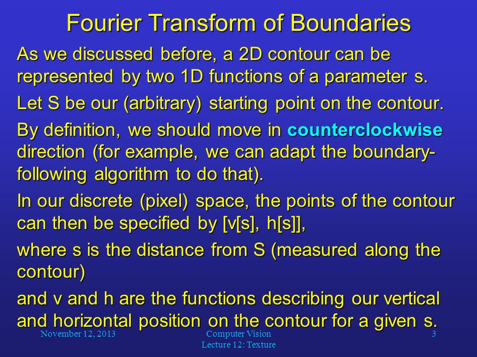 November 12, 2013Computer Vision Lecture 12: Texture 3 Fourier Transform of Boundaries As we discussed before, a 2D contour can be represented by two 1D functions of a parameter s.