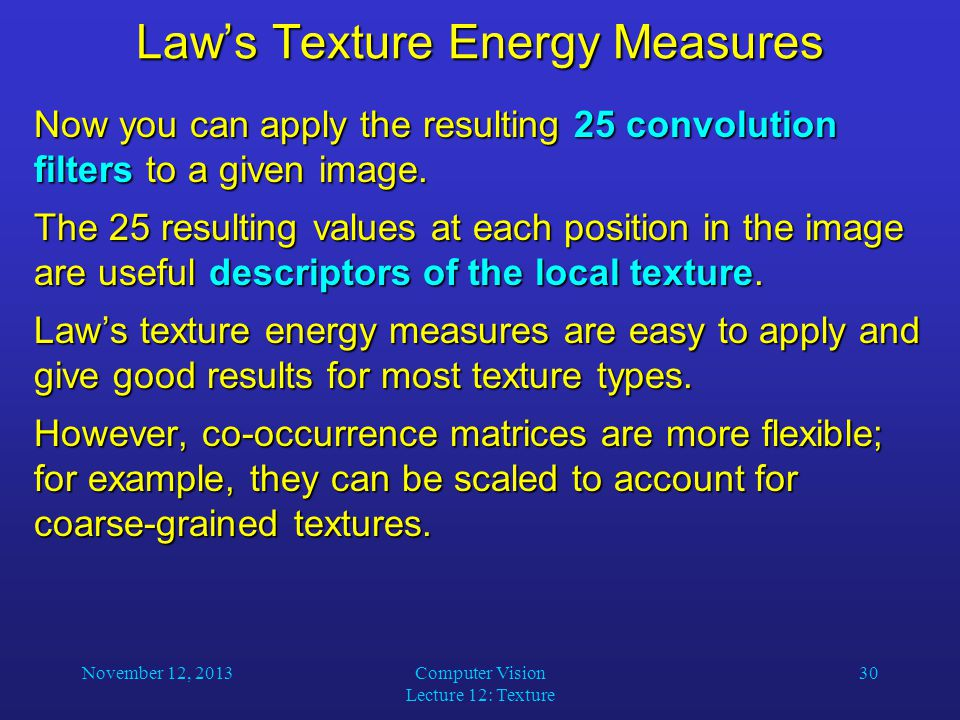 November 12, 2013Computer Vision Lecture 12: Texture 30 Law's Texture Energy Measures Now you can apply the resulting 25 convolution filters to a given image.