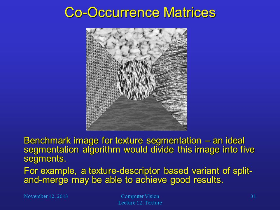 November 12, 2013Computer Vision Lecture 12: Texture 31 Co-Occurrence Matrices Benchmark image for texture segmentation – an ideal segmentation algorithm would divide this image into five segments.