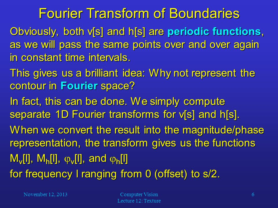 November 12, 2013Computer Vision Lecture 12: Texture 6 Fourier Transform of Boundaries Obviously, both v[s] and h[s] are periodic functions, as we wil
