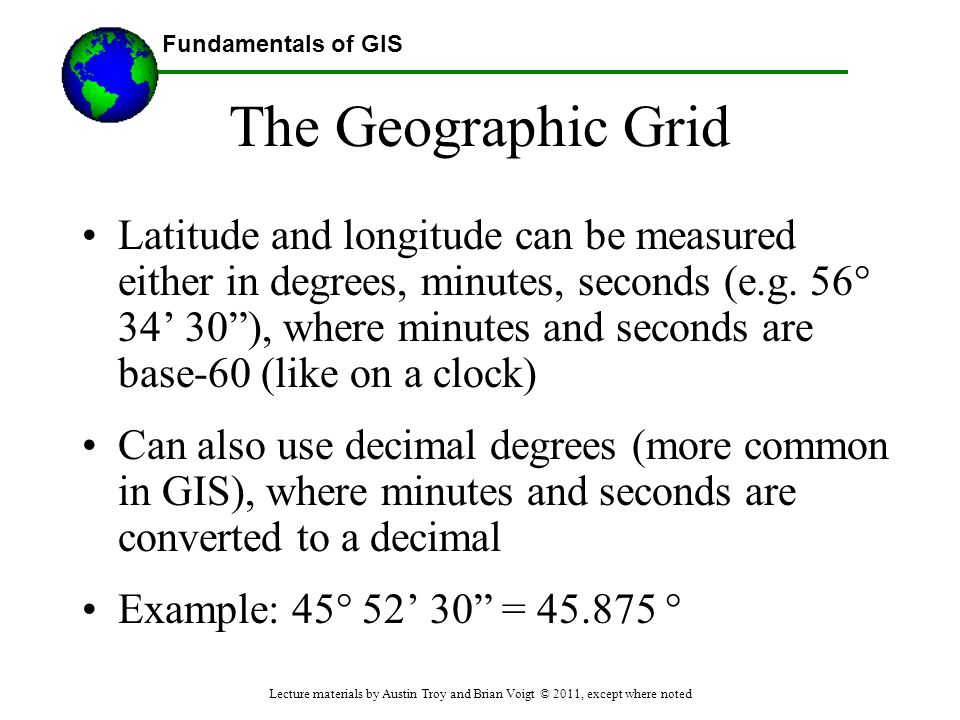 """Fundamentals of GIS The Geographic Grid Latitude and longitude can be measured either in degrees, minutes, seconds (e.g. 56° 34' 30""""), where minutes a"""