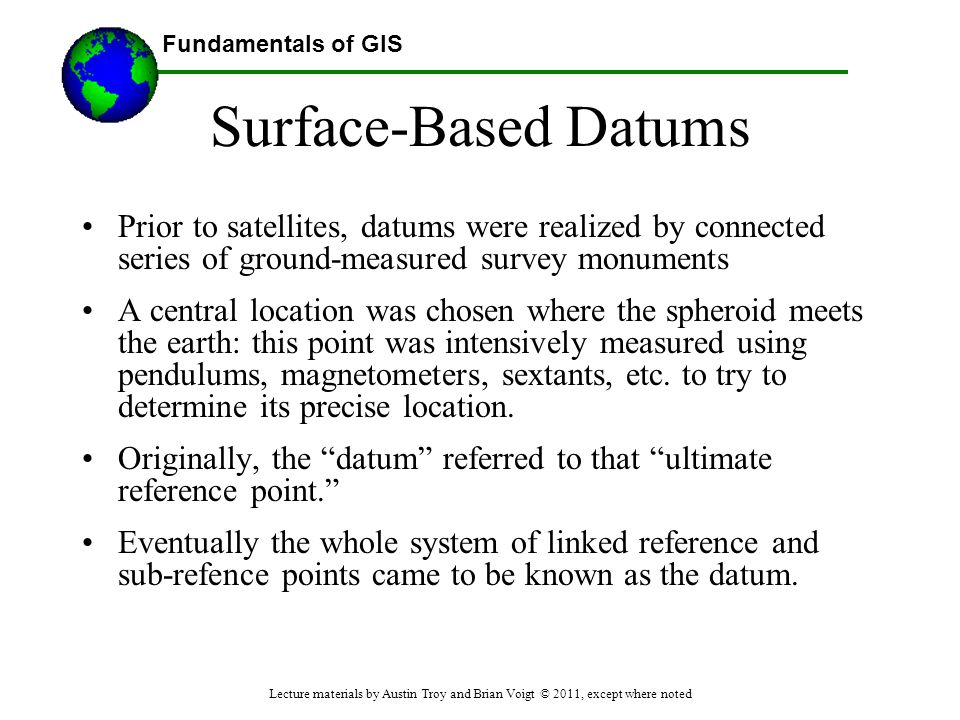 Fundamentals of GIS Surface-Based Datums Prior to satellites, datums were realized by connected series of ground-measured survey monuments A central l