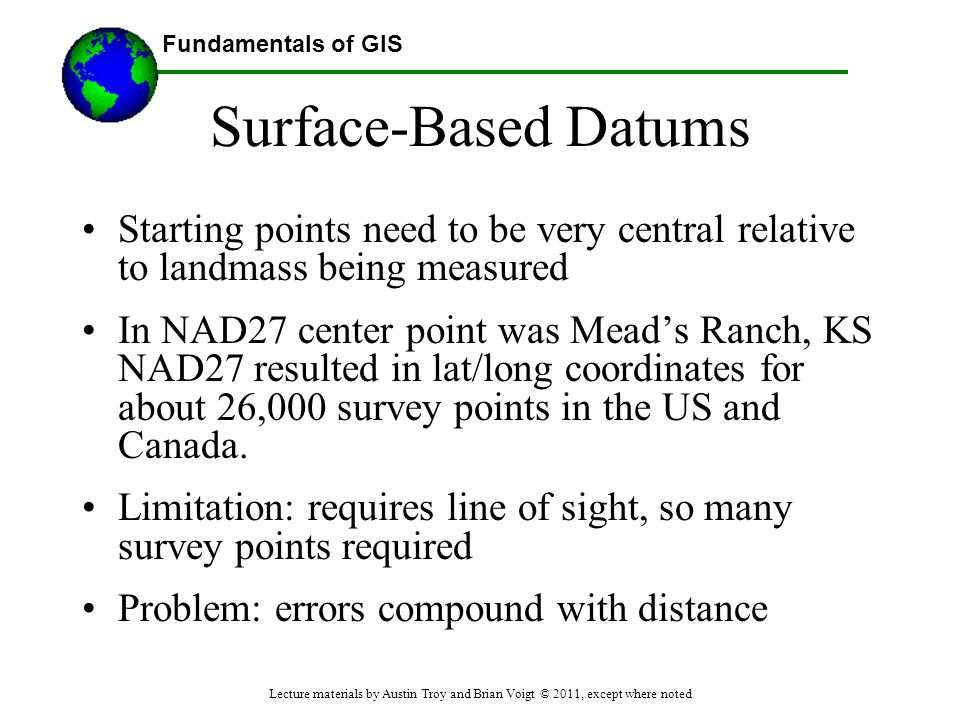 Fundamentals of GIS Surface-Based Datums Starting points need to be very central relative to landmass being measured In NAD27 center point was Mead's
