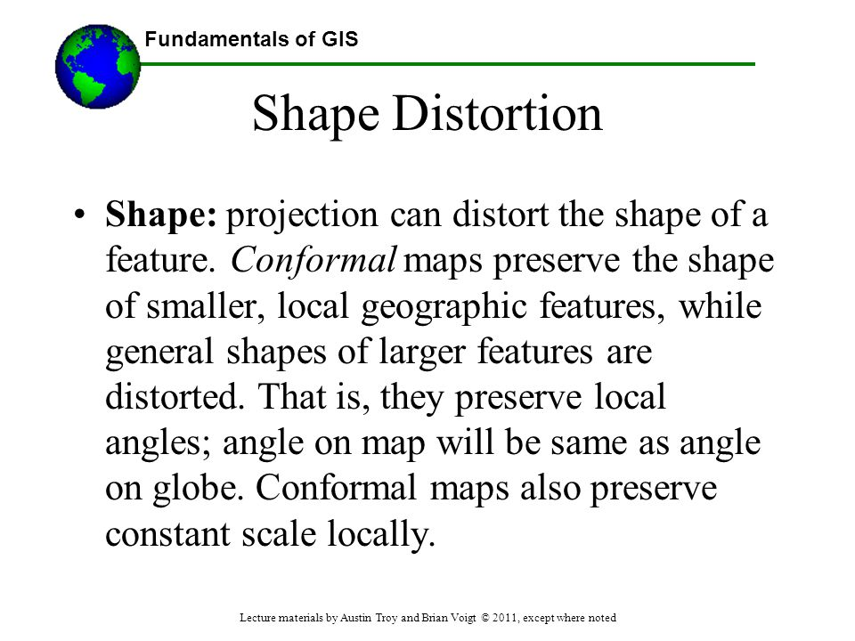 Fundamentals of GIS Shape Distortion Shape: projection can distort the shape of a feature. Conformal maps preserve the shape of smaller, local geograp
