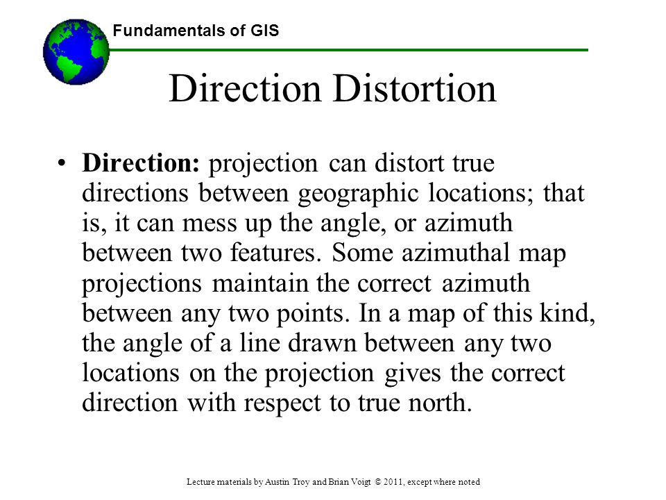 Fundamentals of GIS Direction Distortion Direction: projection can distort true directions between geographic locations; that is, it can mess up the a