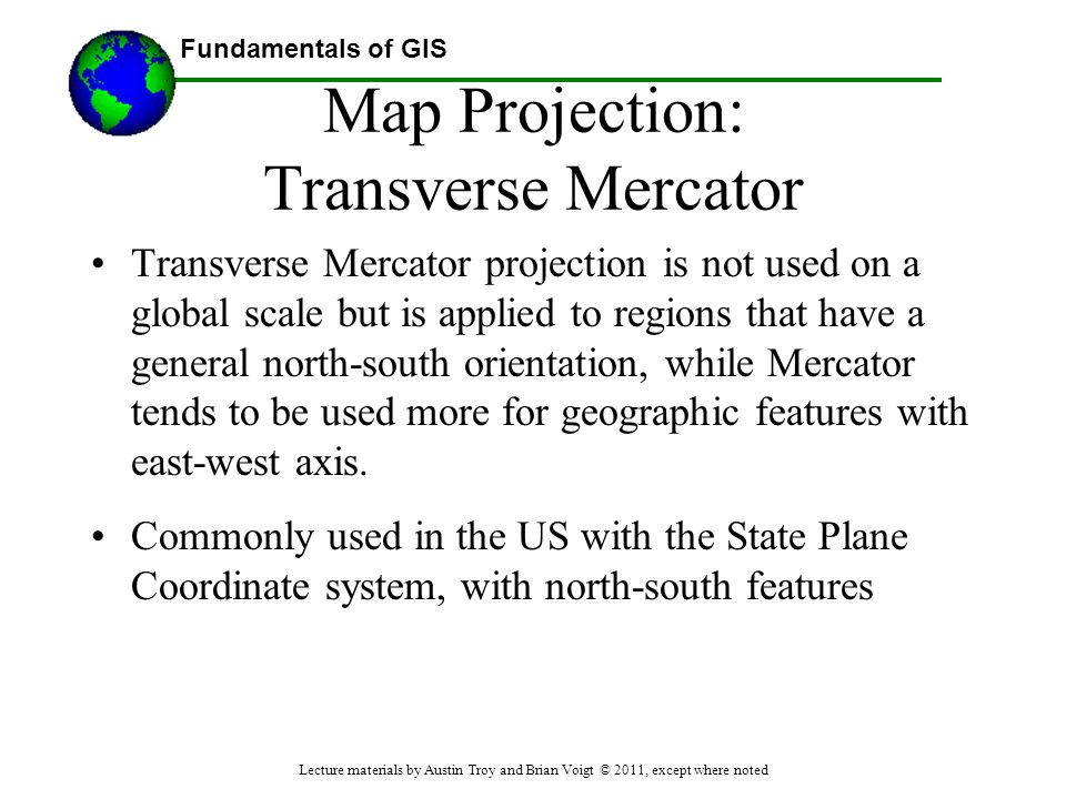 Fundamentals of GIS Map Projection: Transverse Mercator Transverse Mercator projection is not used on a global scale but is applied to regions that ha