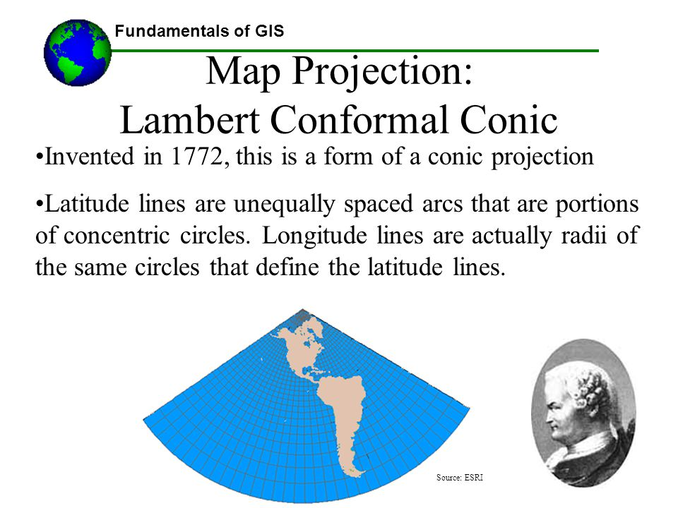 Fundamentals of GIS Lecture materials by Austin Troy © 2008, except where noted Map Projection: Lambert Conformal Conic Invented in 1772, this is a fo