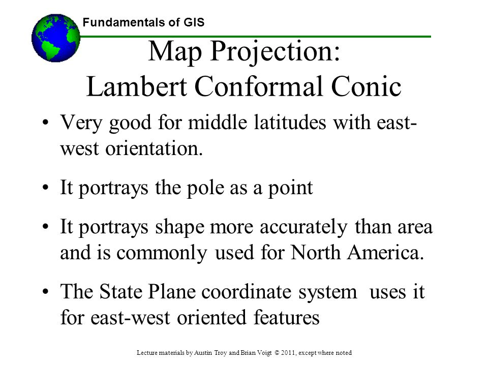 Fundamentals of GIS Map Projection: Lambert Conformal Conic Very good for middle latitudes with east- west orientation. It portrays the pole as a poin