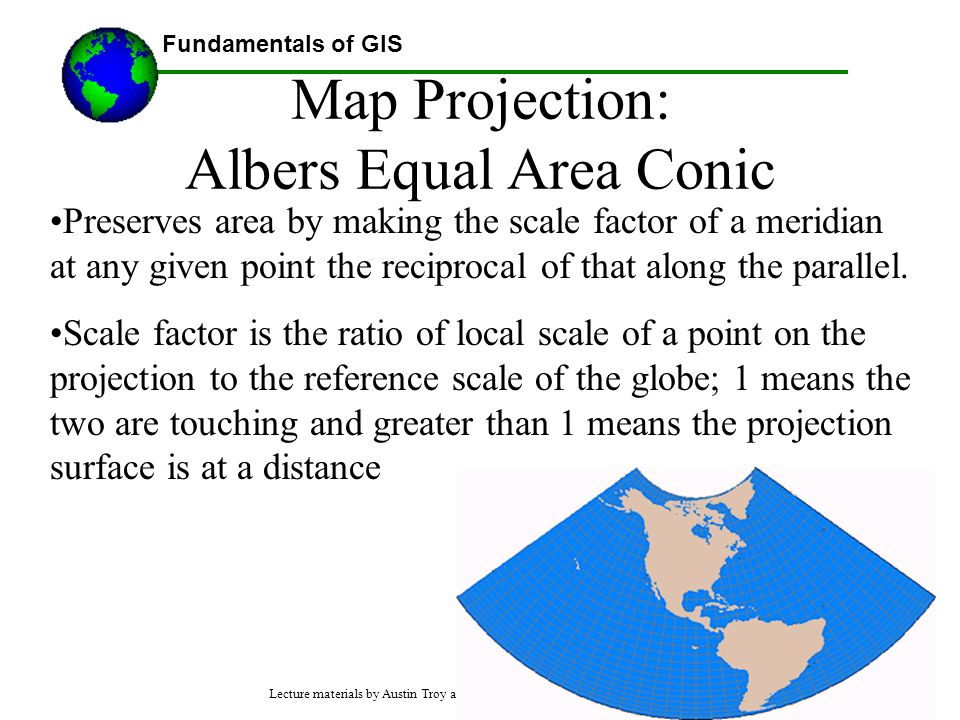 Fundamentals of GIS Map Projection: Albers Equal Area Conic Preserves area by making the scale factor of a meridian at any given point the reciprocal