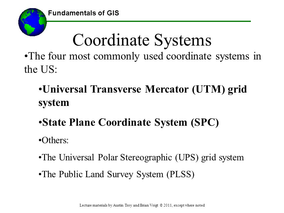 Fundamentals of GIS Coordinate Systems The four most commonly used coordinate systems in the US: Universal Transverse Mercator (UTM) grid system State