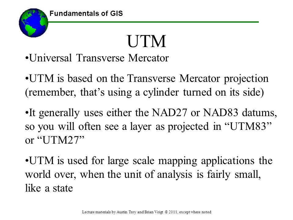Fundamentals of GIS UTM Universal Transverse Mercator UTM is based on the Transverse Mercator projection (remember, that's using a cylinder turned on