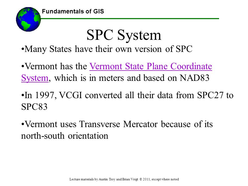 Fundamentals of GIS SPC System Many States have their own version of SPC Vermont has the Vermont State Plane Coordinate System, which is in meters and