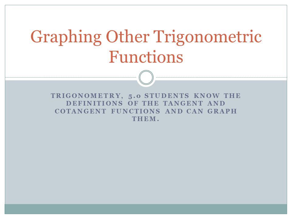TRIGONOMETRY, 5.0 STUDENTS KNOW THE DEFINITIONS OF THE TANGENT AND COTANGENT FUNCTIONS AND CAN GRAPH THEM. Graphing Other Trigonometric Functions