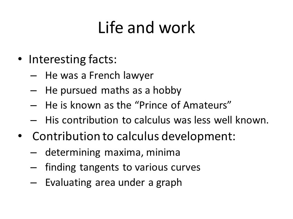 "Life and work Interesting facts: – He was a French lawyer – He pursued maths as a hobby – He is known as the ""Prince of Amateurs"" – His contribution t"