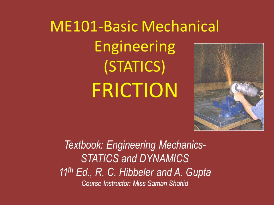 ME101-Basic Mechanical Engineering (STATICS) FRICTION Textbook: Engineering Mechanics- STATICS and DYNAMICS 11 th Ed., R. C. Hibbeler and A. Gupta Cou