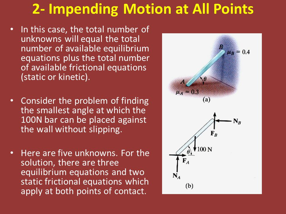 2- Impending Motion at All Points In this case, the total number of unknowns will equal the total number of available equilibrium equations plus the total number of available frictional equations (static or kinetic).