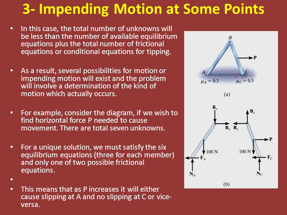 3- Impending Motion at Some Points In this case, the total number of unknowns will be less than the number of available equilibrium equations plus the total number of frictional equations or conditional equations for tipping.