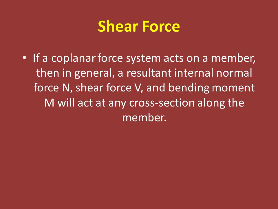 Shear Force If a coplanar force system acts on a member, then in general, a resultant internal normal force N, shear force V, and bending moment M will act at any cross-section along the member.