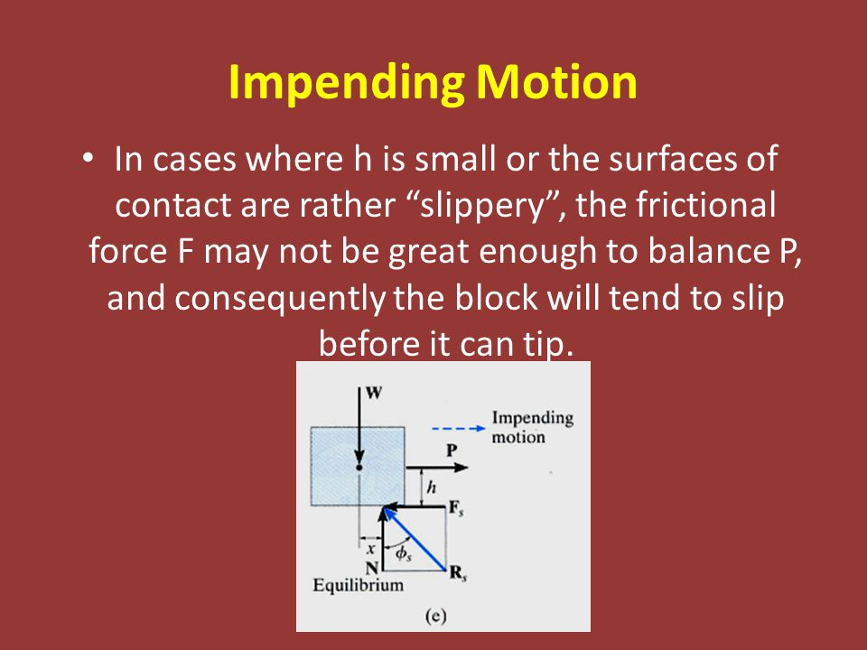 "Impending Motion In cases where h is small or the surfaces of contact are rather ""slippery"", the frictional force F may not be great enough to balance"