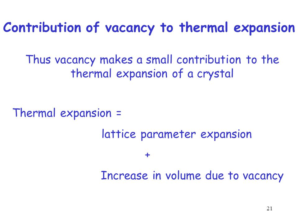 Contribution of vacancy to thermal expansion Increase in vacancy concentration increases the volume of a crystal A vacancy adds a volume equal to the volume associated with an atom to the volume of the crystal 20
