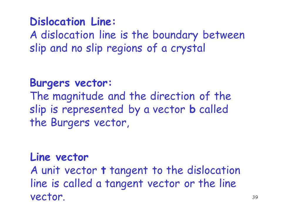 Slip plane slipno slip dislocation b t Dislocation: slip/no slip boundary b: Burgers vector magnitude and direction of the slip t: unit vector tangent to the dislocation line 38