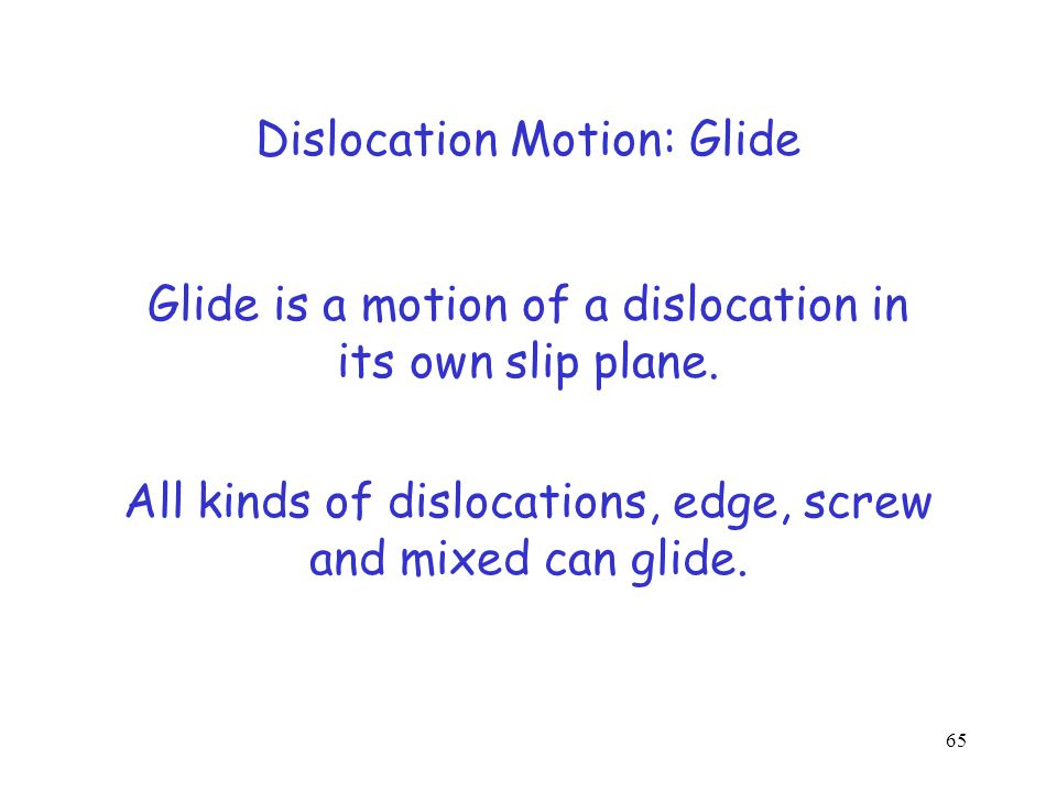 Dislocation Motion Glide (for edge, screw or mixed) Cross-slip (for screw only) Climb (or edge only) 64