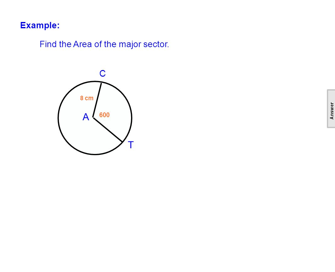 Example: Find the Area of the major sector. C A T 8 cm 600 [This object is a pull tab] Answer cm2