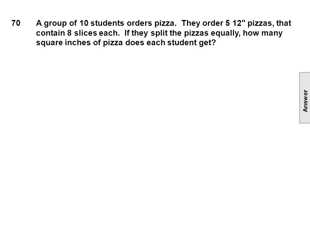 70A group of 10 students orders pizza. They order 5 12 pizzas, that contain 8 slices each.