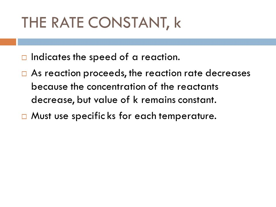 THE RATE CONSTANT, k  Indicates the speed of a reaction.  As reaction proceeds, the reaction rate decreases because the concentration of the reactan
