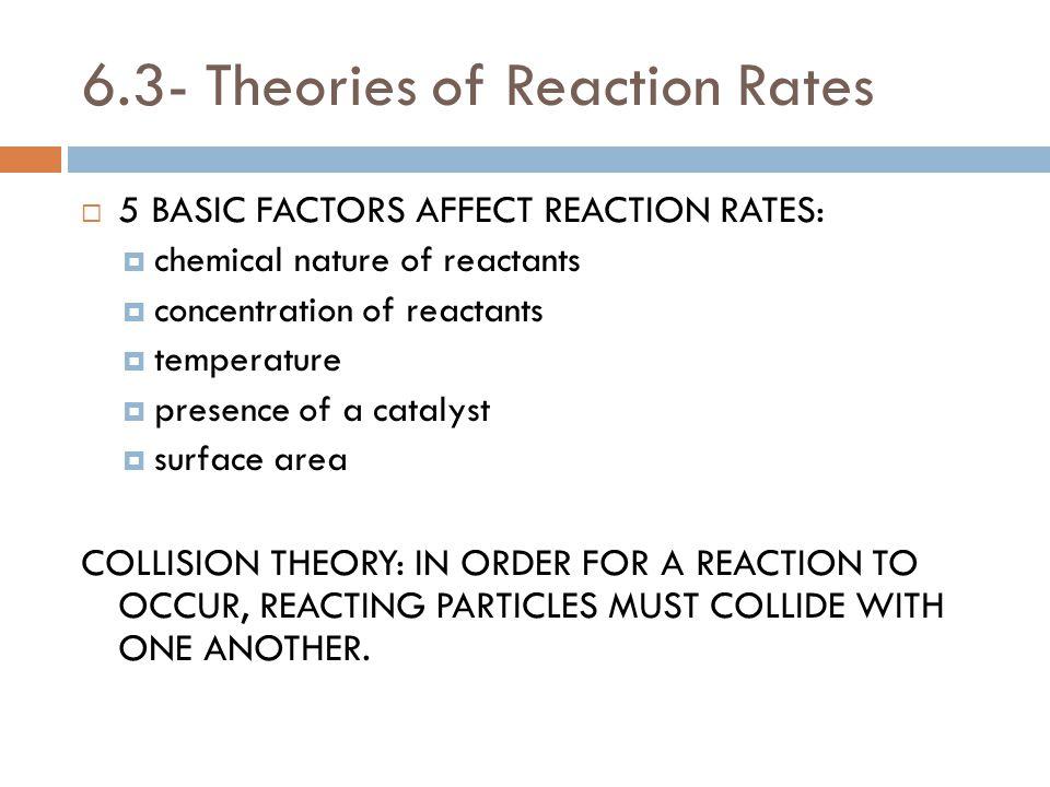 6.3- Theories of Reaction Rates  5 BASIC FACTORS AFFECT REACTION RATES:  chemical nature of reactants  concentration of reactants  temperature  p