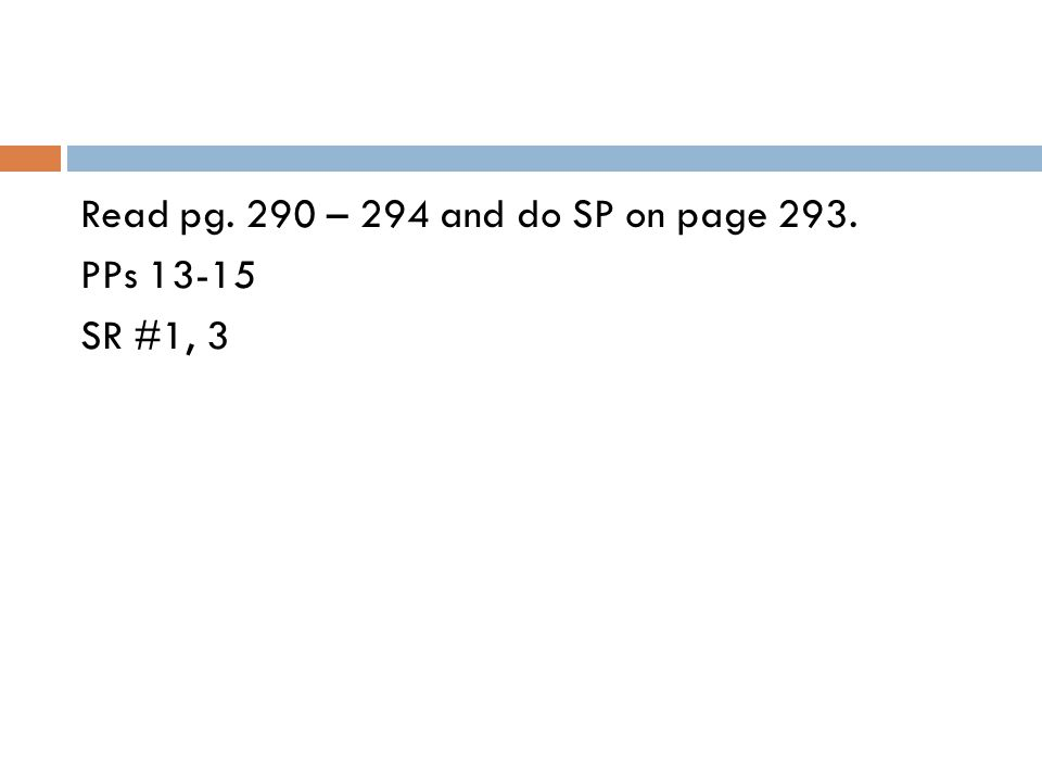 Read pg. 290 – 294 and do SP on page 293. PPs 13-15 SR #1, 3