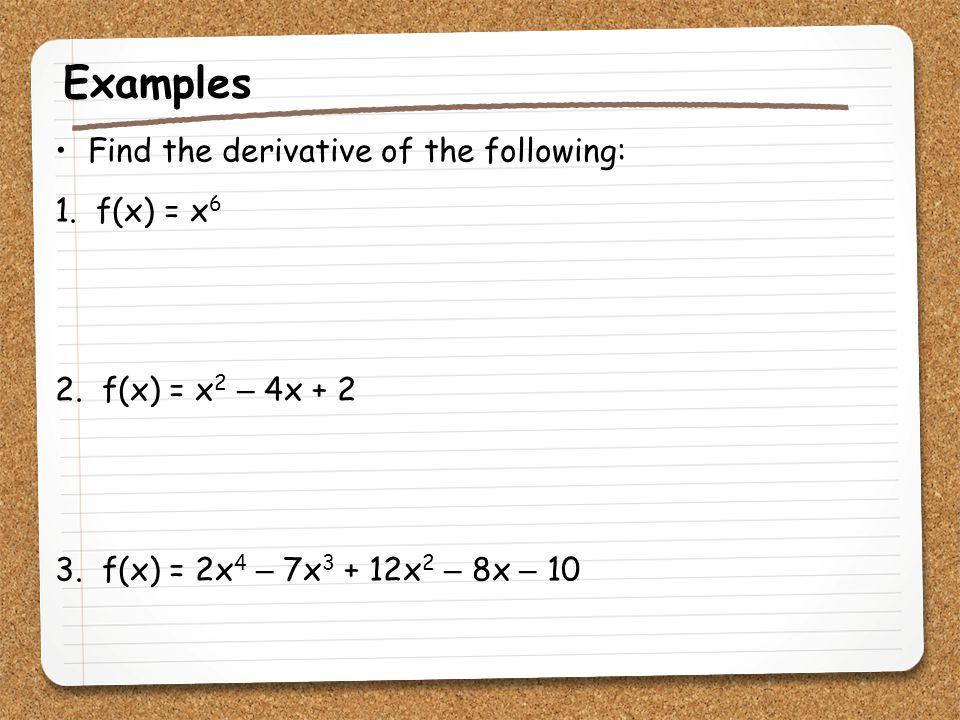 Examples Find the derivative of the following: 1. f(x) = x 6 2. f(x) = x 2 – 4x + 2 3. f(x) = 2x 4 – 7x 3 + 12x 2 – 8x – 10