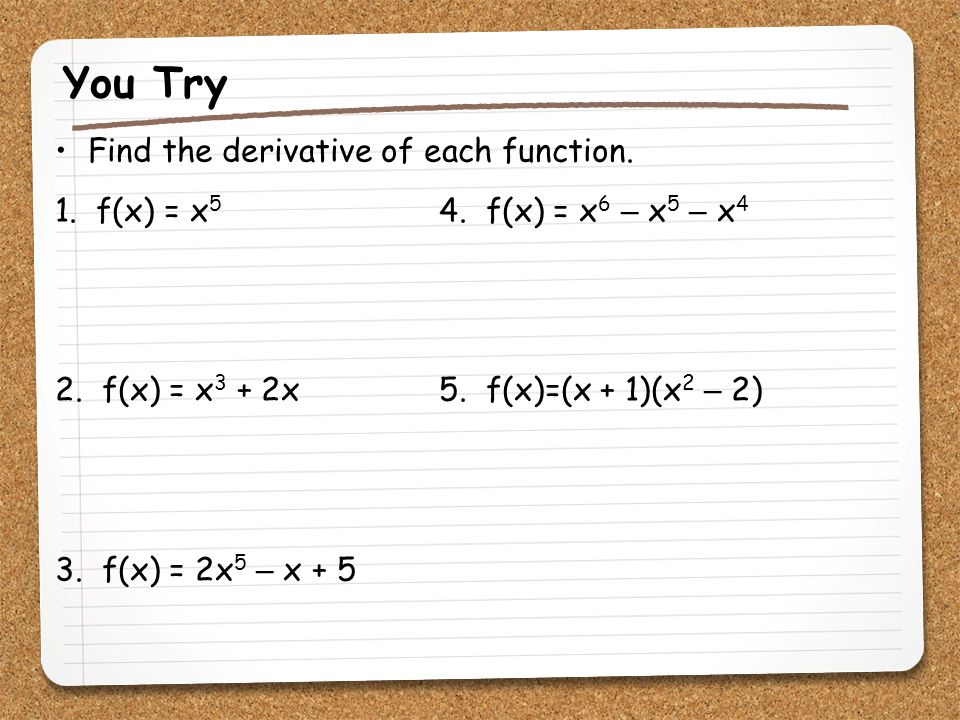 You Try Find the derivative of each function. 1. f(x) = x 5 4. f(x) = x 6 – x 5 – x 4 2. f(x) = x 3 + 2x 5. f(x)=(x + 1)(x 2 – 2) 3. f(x) = 2x 5 – x +