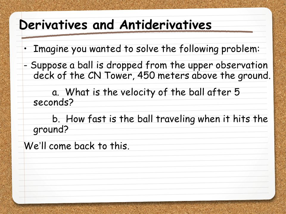 Derivatives and Antiderivatives Imagine you wanted to solve the following problem: - Suppose a ball is dropped from the upper observation deck of the