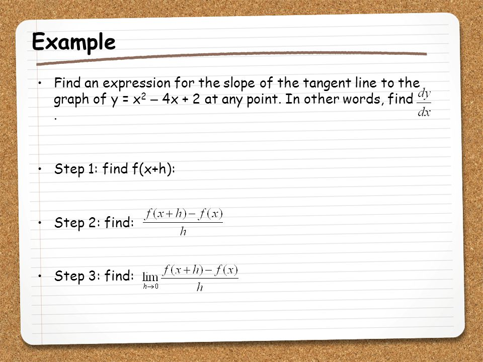 Example Find an expression for the slope of the tangent line to the graph of y = x 2 – 4x + 2 at any point. In other words, find. Step 1: find f(x+h):