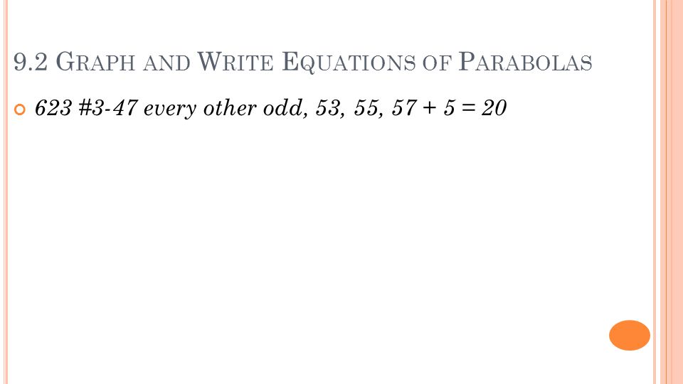 9.2 G RAPH AND W RITE E QUATIONS OF P ARABOLAS 623 #3-47 every other odd, 53, 55, 57 + 5 = 20