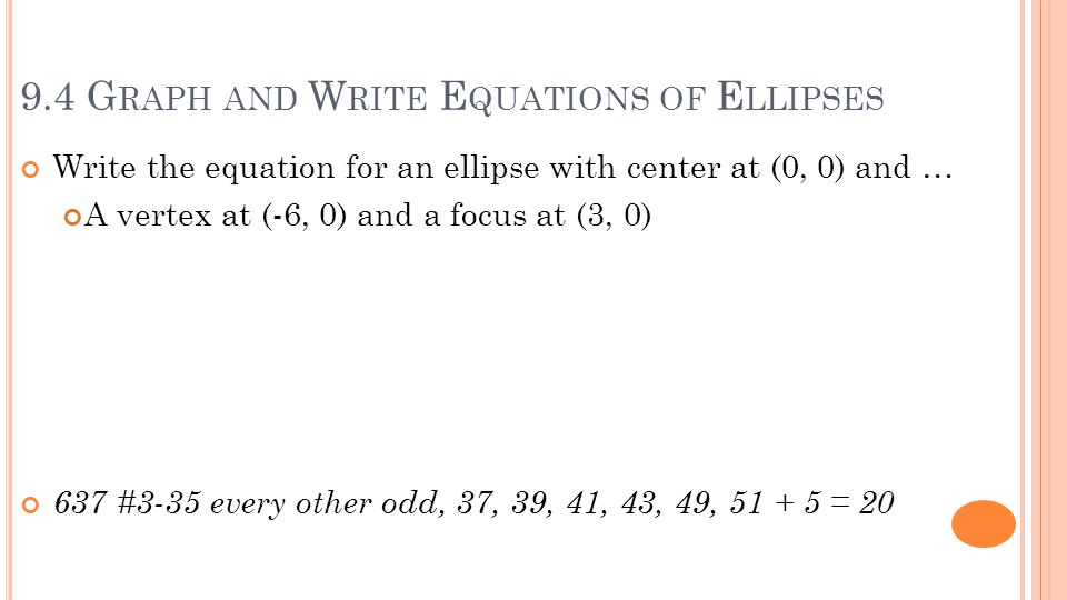 9.4 G RAPH AND W RITE E QUATIONS OF E LLIPSES Write the equation for an ellipse with center at (0, 0) and … A vertex at (-6, 0) and a focus at (3, 0) 637 #3-35 every other odd, 37, 39, 41, 43, 49, 51 + 5 = 20