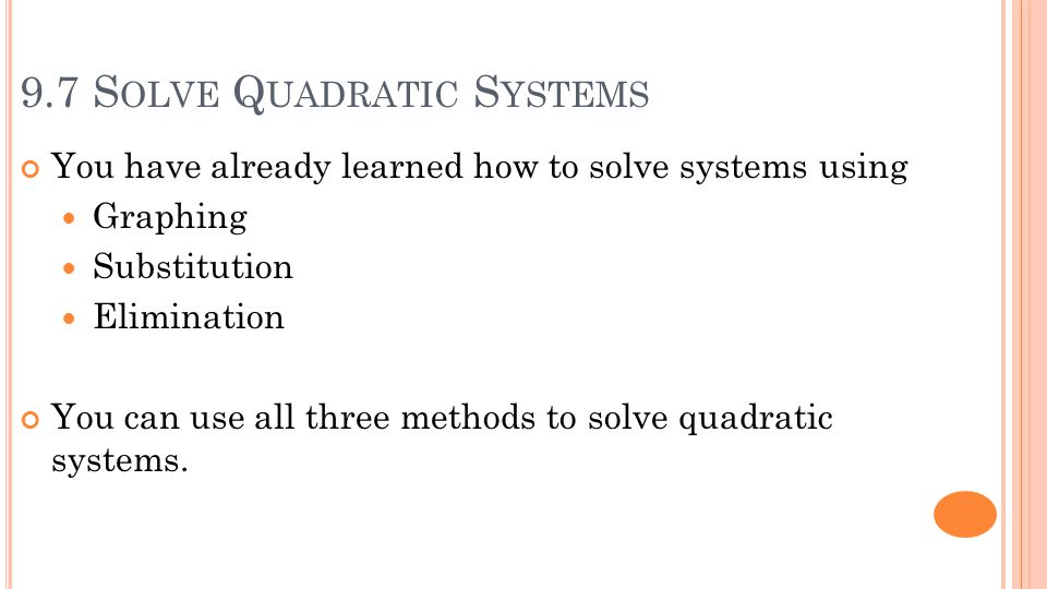 9.7 S OLVE Q UADRATIC S YSTEMS You have already learned how to solve systems using Graphing Substitution Elimination You can use all three methods to solve quadratic systems.
