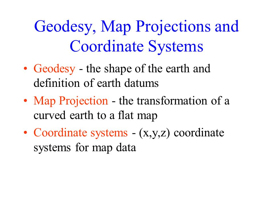 Geodesy, Map Projections and Coordinate Systems Geodesy - the shape of the earth and definition of earth datums Map Projection - the transformation of
