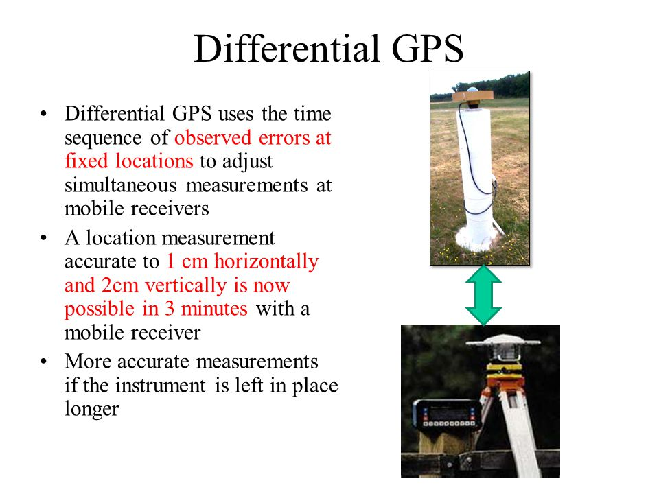 Differential GPS Differential GPS uses the time sequence of observed errors at fixed locations to adjust simultaneous measurements at mobile receivers
