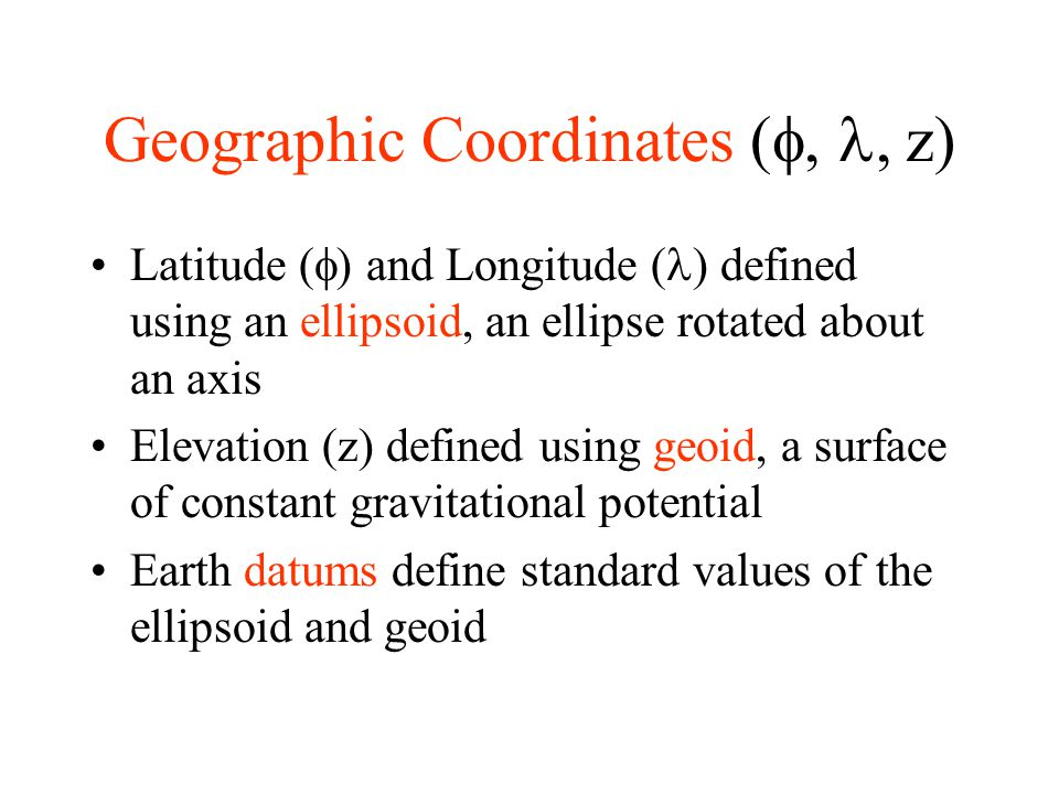 Geographic Coordinates ( , z) Latitude (  ) and Longitude ( ) defined using an ellipsoid, an ellipse rotated about an axis Elevation (z) defined u